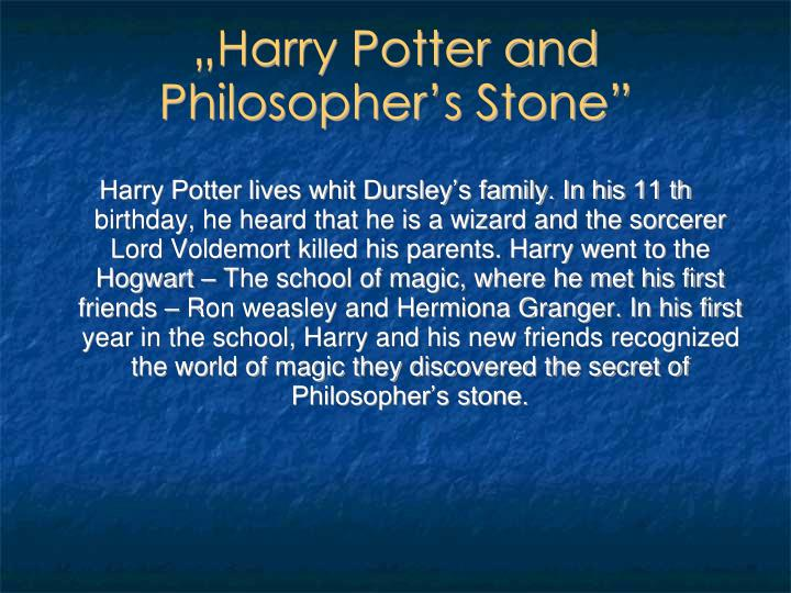 Harry Potter lives whit Dursley's family. In his 11 th birthday, he heard that he is a wizard and the sorcerer Lord Voldemort killed his parents. Harry went to the Hogwart – The school of magic, where he met his first friends – Ron weasley and Hermiona Granger. In his first year in the school, Harry and his new friends recognized the world of magic they discovered the secret of Philosopher's stone.