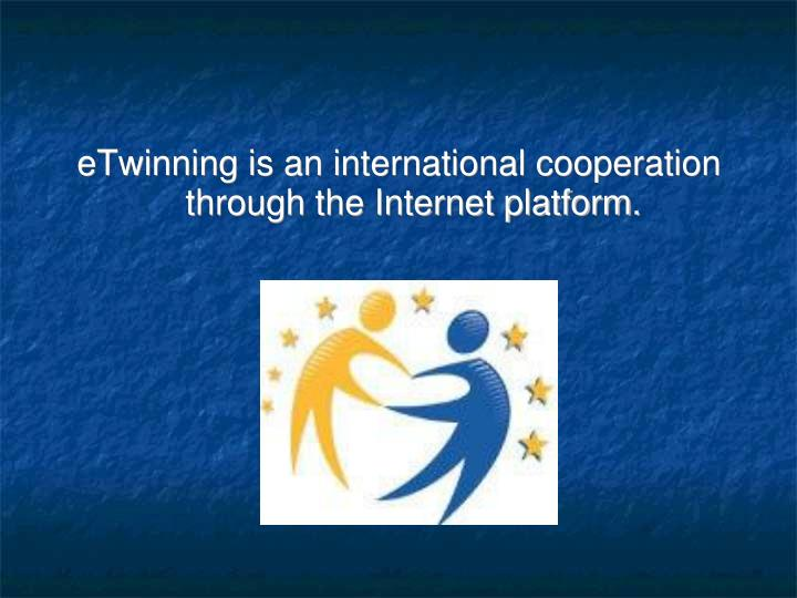 eTwinning is an international cooperation through the Internet platform.