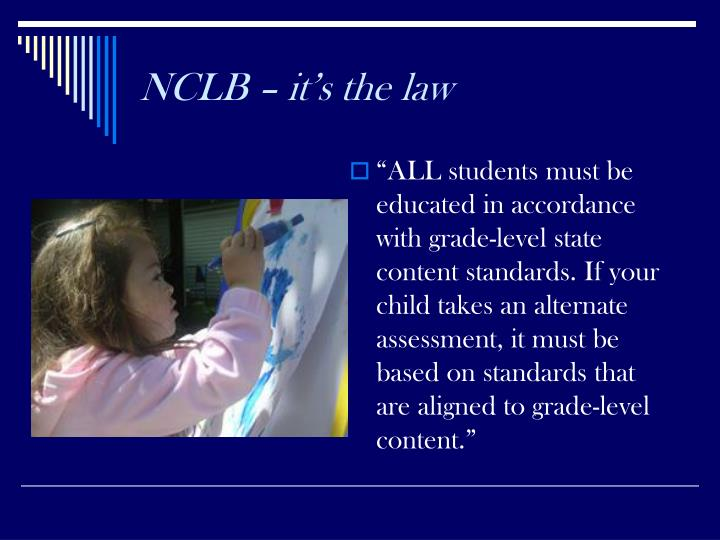 """ALL students must be educated in accordance with grade-level state content standards. If your child takes an alternate assessment, it must be based on standards that are aligned to grade-level content."""