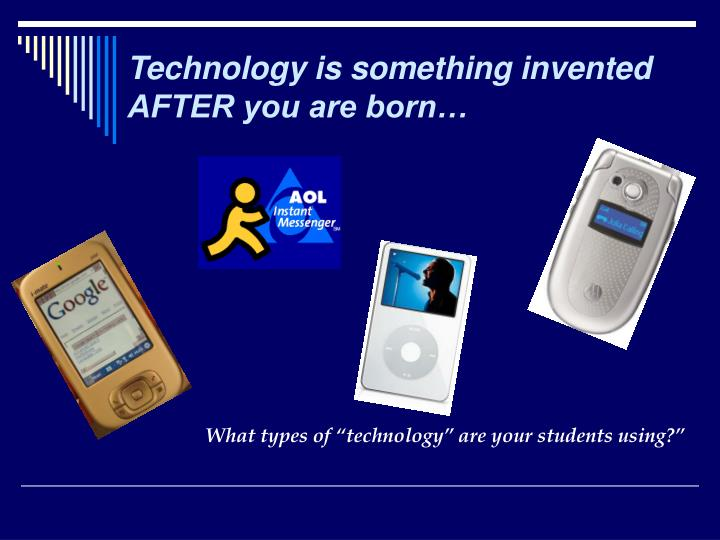 Technology is something invented AFTER you are born…