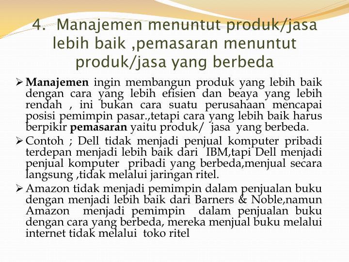 4.  Manajemen menuntut produk/jasa lebih baik ,pemasaran menuntut produk/jasa yang berbeda