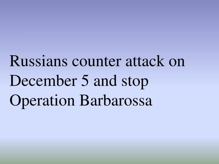 Russians counter attack on December 5 and stop Operation Barbarossa