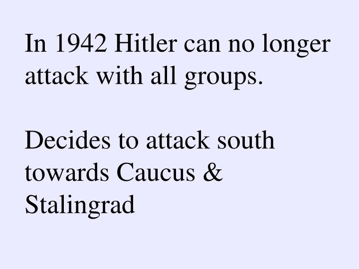 In 1942 Hitler can no longer attack with all groups.