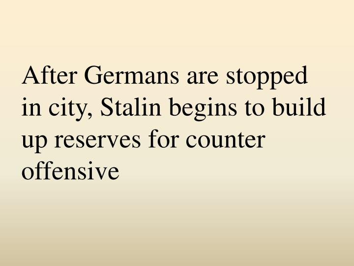 After Germans are stopped in city, Stalin begins to build up reserves for counter offensive