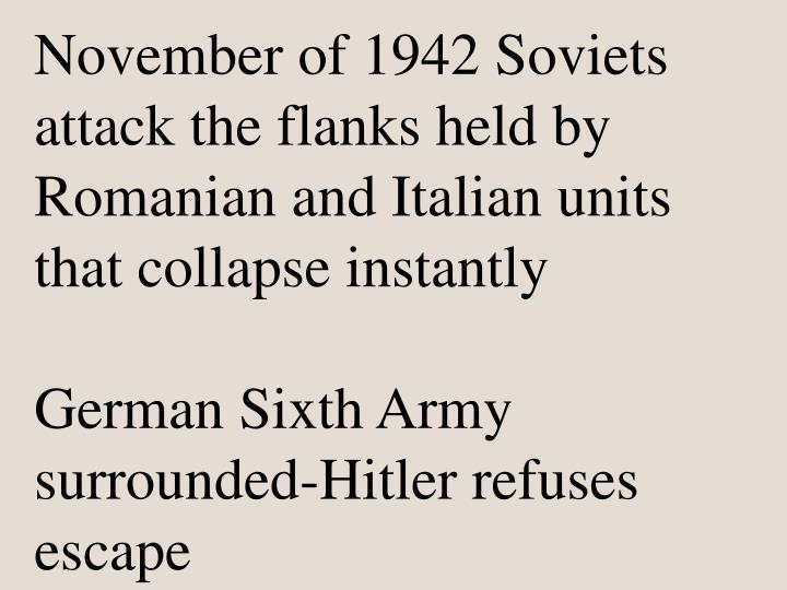 November of 1942 Soviets attack the flanks held by Romanian and Italian units that collapse instantly