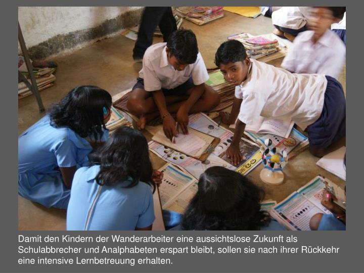 Damit den Kindern der Wanderarbeiter eine aussichtslose Zukunft als Schulabbrecher und Analphabeten erspart bleibt, sollen sie nach ihrer Rückkehr eine intensive Lernbetreuung erhalten.