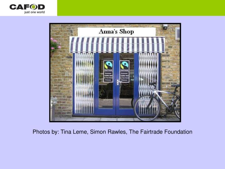Photos by: Tina Leme, Simon Rawles, The Fairtrade Foundation