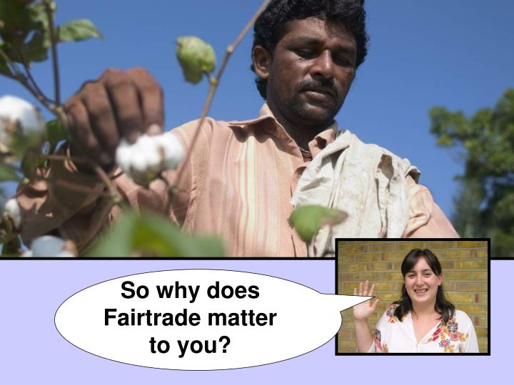 So why does Fairtrade matter to you?