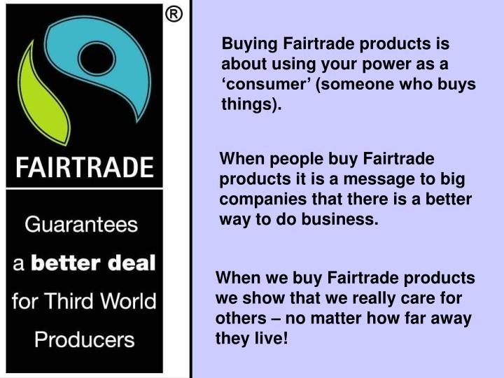 Buying Fairtrade products is about using your power as a 'consumer' (someone who buys things).