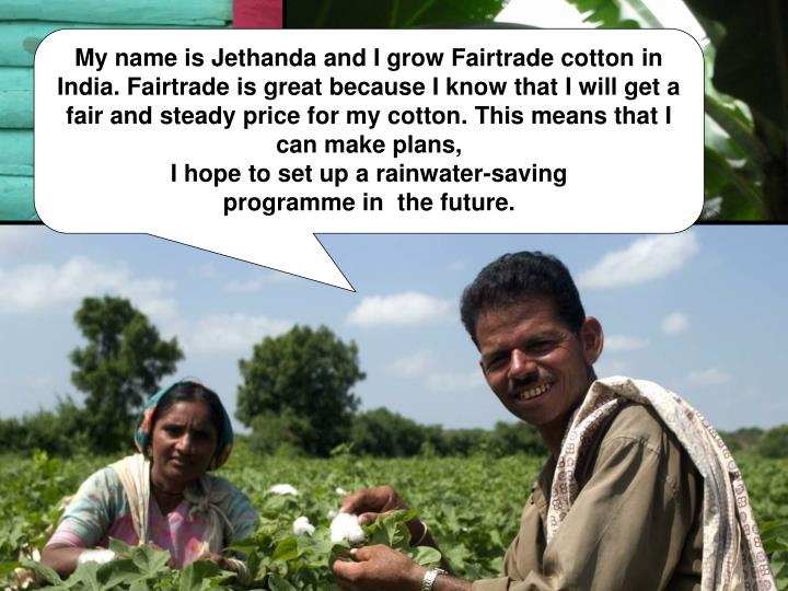 My name is Jethanda and I grow Fairtrade cotton in India. Fairtrade is great because I know that I will get a fair and steady price for my cotton. This means that I can make plans,