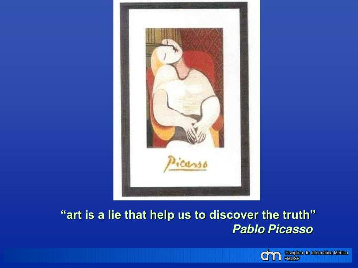 """art is a lie that help us to discover the truth"""