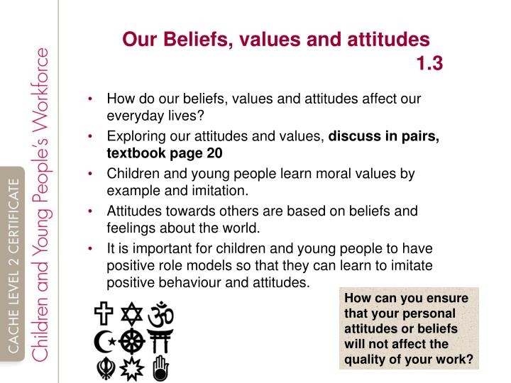 personal beliefs and values Beliefs are the assumptions we make about ourselves, about others in the world and about how we expect things to be values are about how we have learnt to think things ought to be or people ought to behave, especially in terms of qualities such as honesty, integrity and openness.