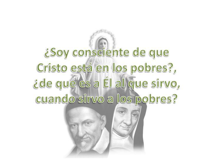 ¿Soy consciente de que Cristo está en los pobres?, ¿de que es a Él al que sirvo, cuando sirvo a los pobres?
