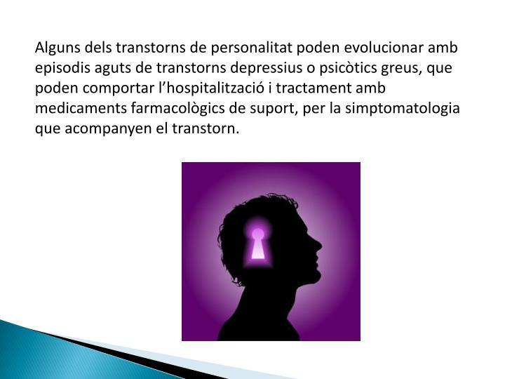 Alguns dels transtorns de personalitat poden evolucionar amb episodis aguts de transtorns depressius o psicòtics greus, que poden comportar l'hospitalització i tractament amb medicaments farmacològics de suport, per la simptomatologia que acompanyen el transtorn.