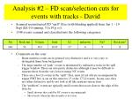 analysis 2 fd scan selection cuts for events with tracks david