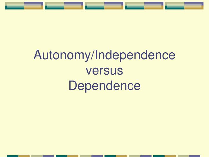 Autonomy independence versus dependence