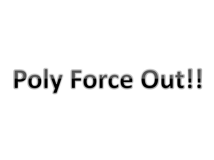 Poly Force Out!!