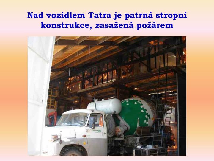 Nad vozidlem Tatra je patrn stropn konstrukce, zasaen porem