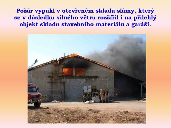 Požár vypukl v otevřeném skladu slámy, který se v důsledku silného větru rozšířil i na přilehlý objekt skladu stavebního materiálu a garáží.