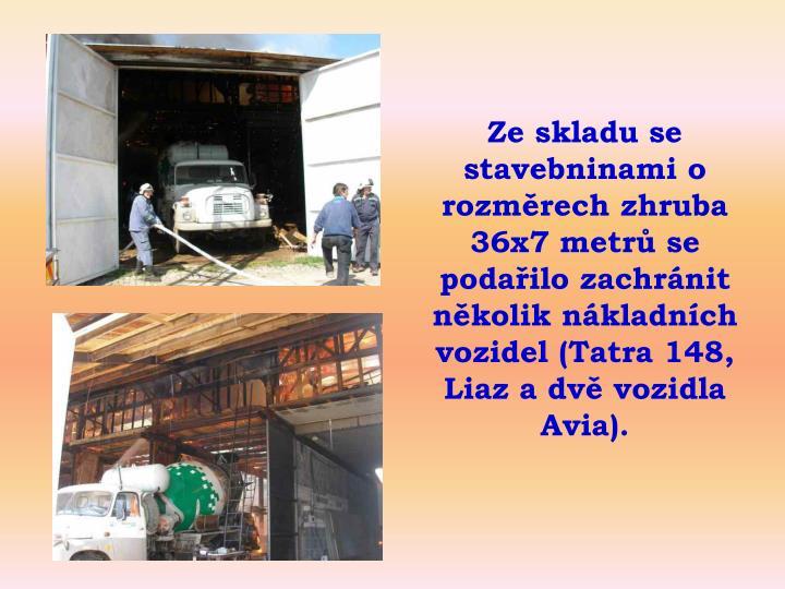 Ze skladu se stavebninami o rozmrech zhruba 36x7 metr se podailo zachrnit nkolik nkladnch vozidel (Tatra 148, Liaz a dv vozidla Avia).