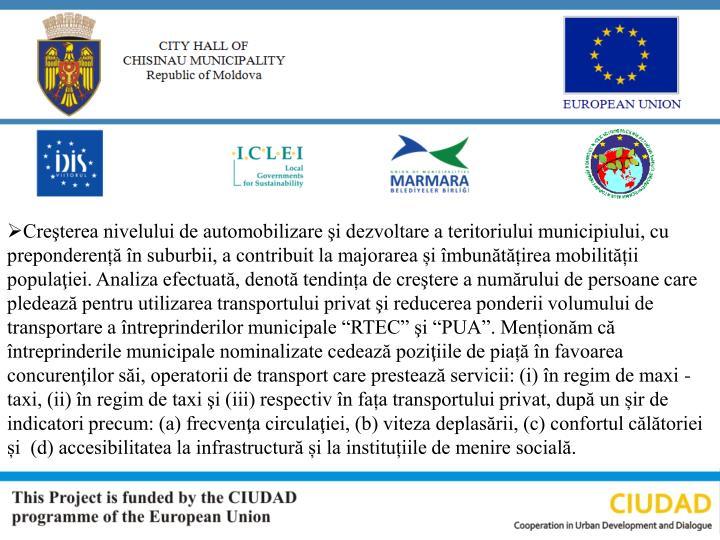 """Creşterea nivelului de automobilizare şi dezvoltare a teritoriului municipiului, cu preponderență în suburbii, a contribuit la majorarea și îmbunătățirea mobilității populaţiei. Analiza efectuată, denotă tendința de creştere a numărului de persoane care pledează pentru utilizarea transportului privat şi reducerea ponderii volumului de transportare a întreprinderilor municipale """"RTEC"""" şi """"PUA"""". Menționăm că întreprinderile municipale nominalizate cedează poziţiile de piață în favoarea  concurenţilor săi, operatorii de transport care prestează servicii: (i) în regim de maxi - taxi, (ii) în regim de taxi şi (iii) respectiv în fața transportului privat, după un șir de indicatori precum: (a) frecvenţa circulaţiei, (b) viteza deplasării, (c) confortul călătoriei și  (d) accesibilitatea la infrastructură și la instituțiile de menire socială."""