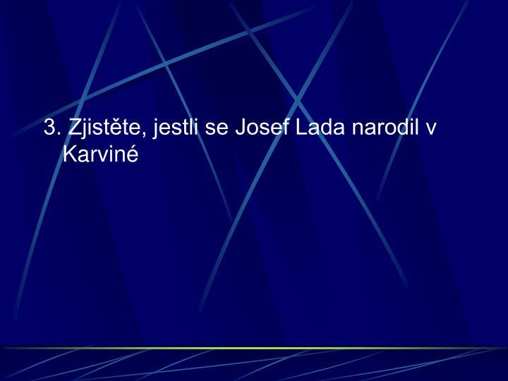 3. Zjistěte, jestli se Josef Lada narodil v Karviné