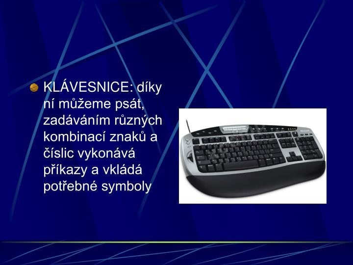 KLÁVESNICE: díky ní můžeme psát, zadáváním různých kombinací znaků a číslic vykonává příkazy a vkládá potřebné symboly
