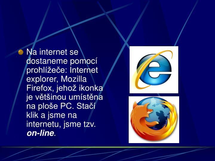 Na internet se dostaneme pomocí prohlížeče: Internet explorer, Mozilla Firefox, jehož ikonka je většinou umístěna na ploše PC. Stačí klik a jsme na internetu, jsme tzv.