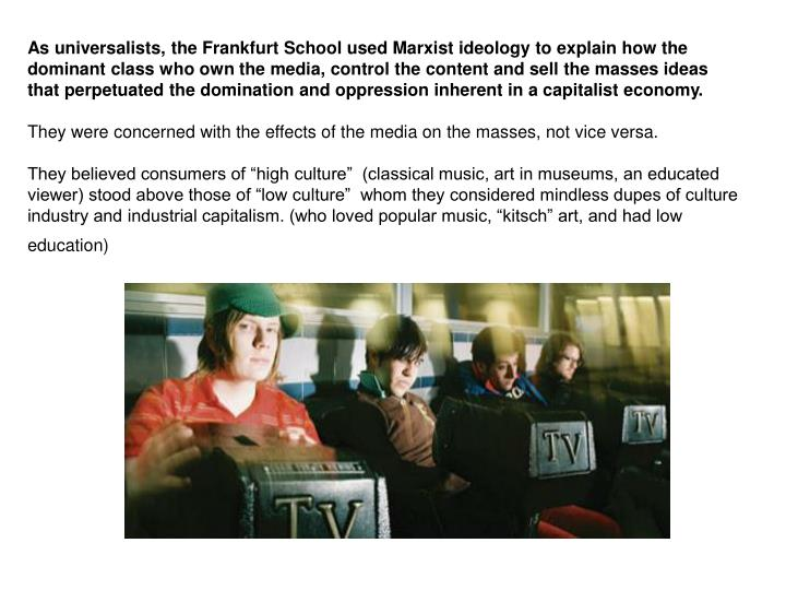 As universalists, the Frankfurt School used Marxist ideology to explain how the dominant class who own the media, control the content and sell the masses ideas that perpetuated the domination and oppression inherent in a capitalist economy.