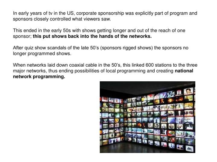 In early years of tv in the US, corporate sponsorship was explicitly part of program and sponsors closely controlled what viewers saw.
