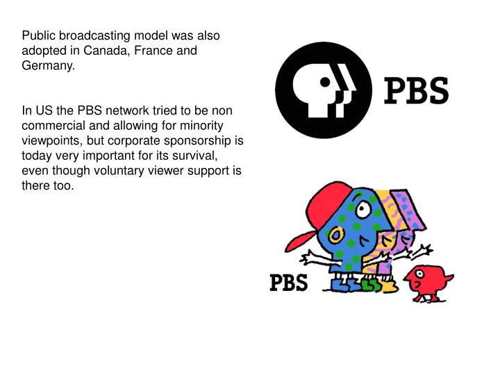 Public broadcasting model was also adopted in Canada, France and Germany.