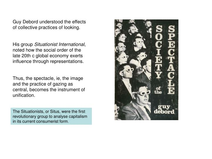 Guy Debord understood the effects of collective practices of looking.