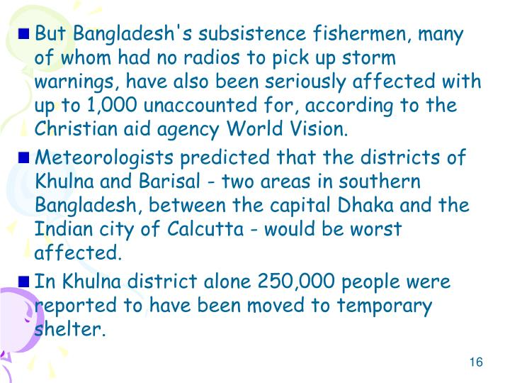 But Bangladesh's subsistence fishermen, many of whom had no radios to pick up storm warnings, have also been seriously affected with up to 1,000 unaccounted for, according to the Christian aid agency World Vision.