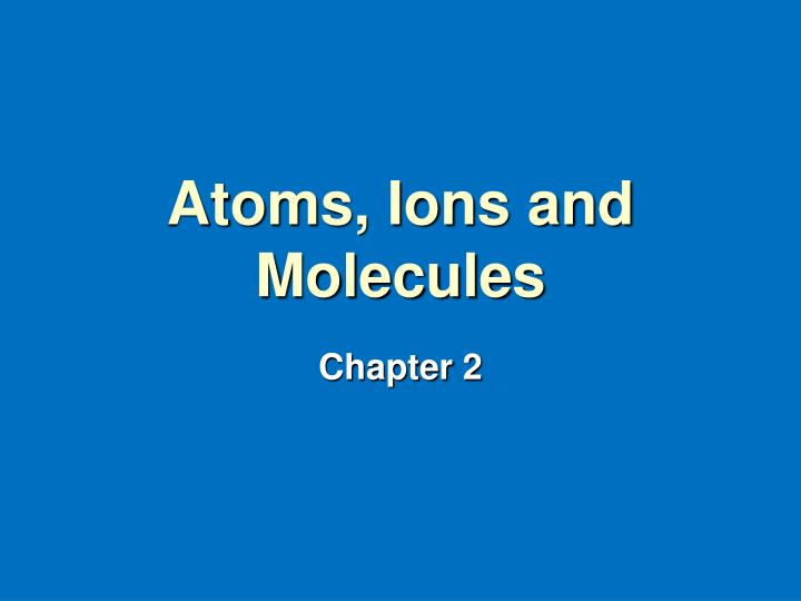 Atoms ions and molecules