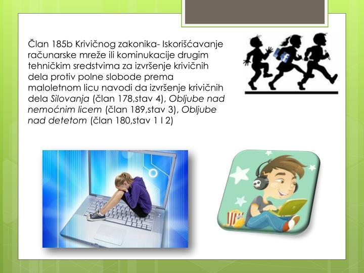 Član 185b Krivičnog zakonika- Iskorišćavanje računarske mreže ili kominukacije drugim tehničkim sredstvima za izvršenje krivičnih dela protiv polne slobode prema maloletnom licu navodi da izvršenje krivičnih dela