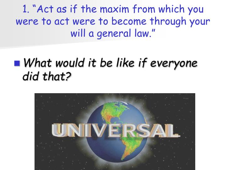 "1. ""Act as if the maxim from which you were to act were to become through your will a general law."""