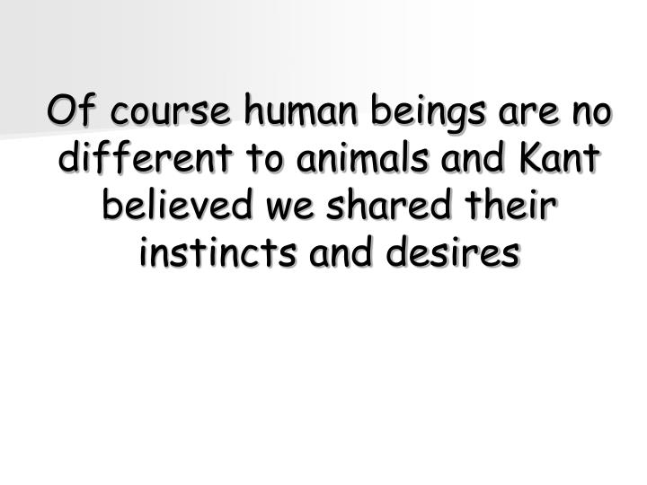 Of course human beings are no different to animals and Kant believed we shared their instincts and desires