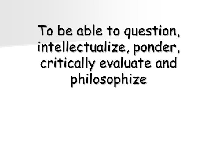 To be able to question, intellectualize, ponder, critically evaluate and philosophize