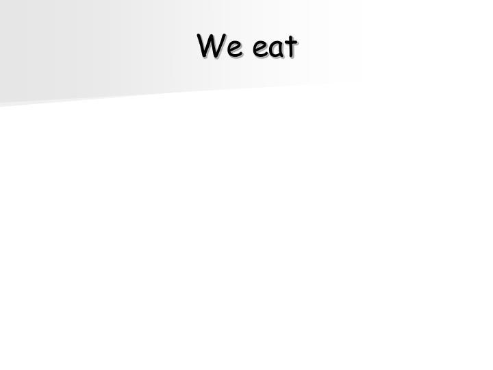 We eat