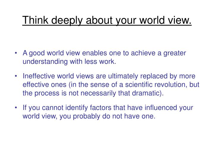 Think deeply about your world view.