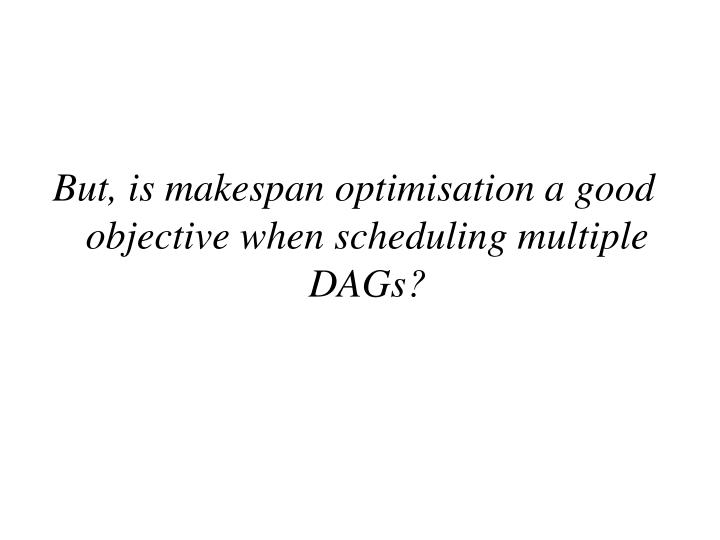 But, is makespan optimisation a good objective when scheduling multiple DAGs?