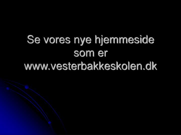 Se vores nye hjemmeside som er www.vesterbakkeskolen.dk