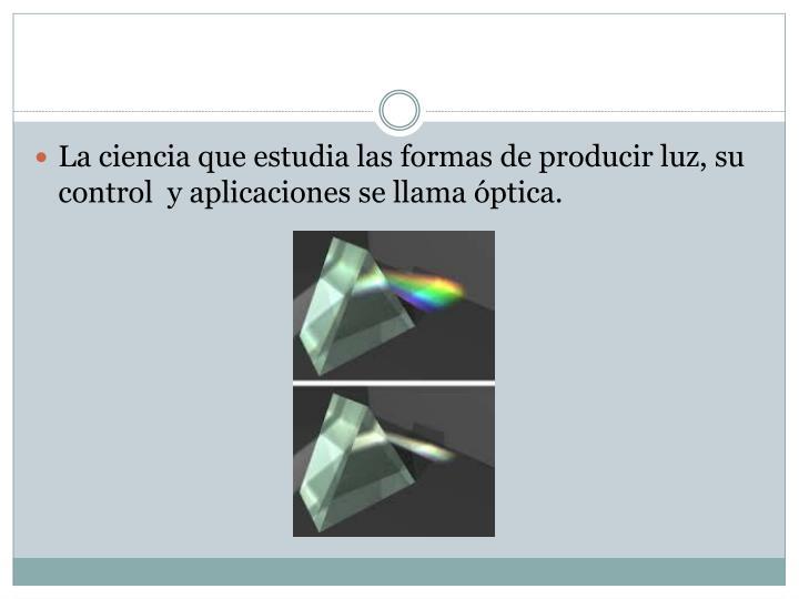 La ciencia que estudia las formas de producir luz, su control  y aplicaciones se llama óptica.