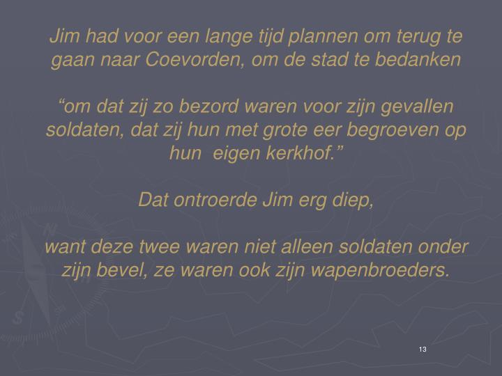 Jim had voor een lange tijd plannen om terug te gaan naar Coevorden, om de stad te bedanken