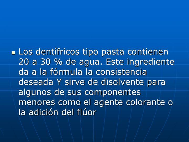 Los dentífricos tipo pasta contienen 20 a 30 % de agua. Este ingrediente da a la fórmula la consistencia deseada Y sirve de disolvente para algunos de sus componentes menores como el agente colorante o la adición del flúor