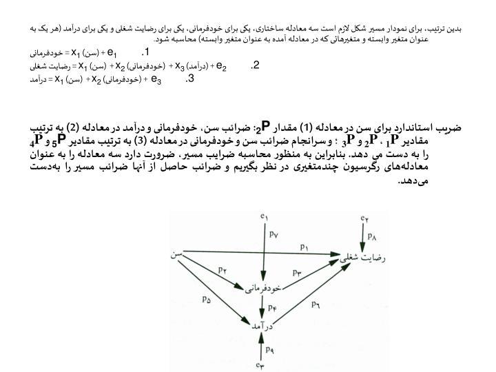 بدین ترتیب، برای نمودار مسیر شکل لازم است سه معادله ساختاری، یکی برای خودفرمانی، یکی برای رضایت شغلی و یکی برای درآمد (هر یک به عنوان متغیر وابسته و متغیرهائی که در معادله آمده به عنوان متغیر وابسته) محاسبه شود.