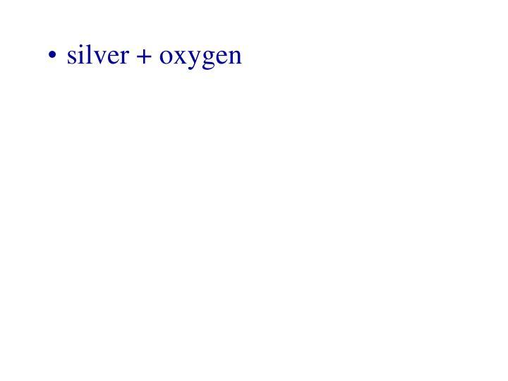 silver + oxygen
