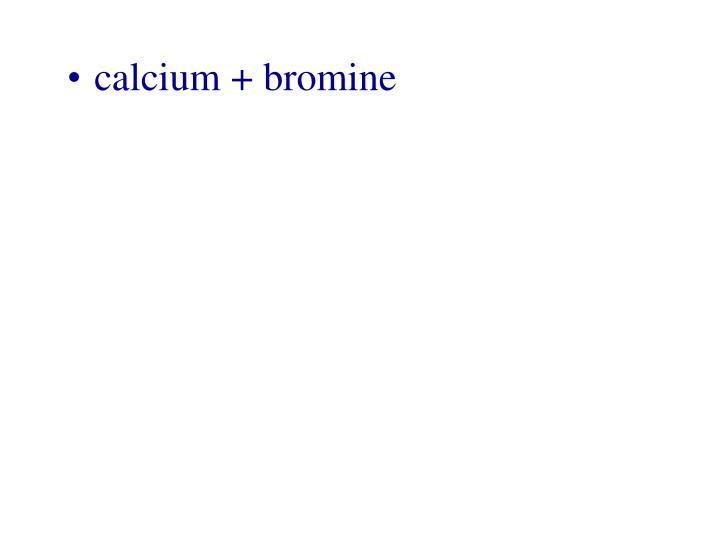 calcium + bromine