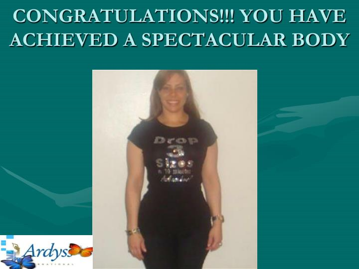 CONGRATULATIONS!!! YOU HAVE ACHIEVED A SPECTACULAR BODY