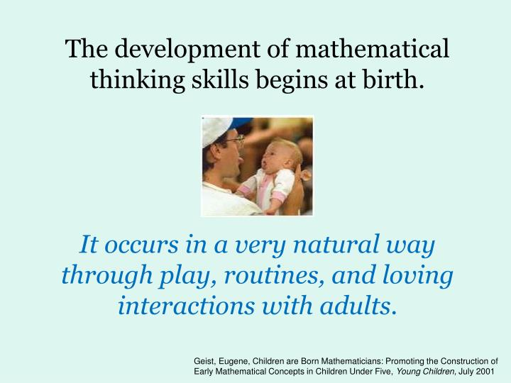 The development of mathematical thinking skills begins at birth.